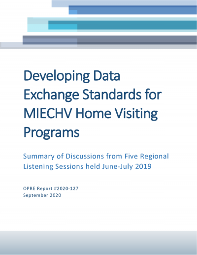 This is the cover of Developing Data Exchange Standards for MIECHV Home Visiting Programs: Summary of Discussions from Five Regional Listening Sessions held June-July 2019