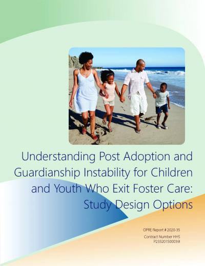 This is the cover of Understanding Post Adoption and Guardianship Instability for Children and Youth Who Exit Foster Care: Study Design Options Report